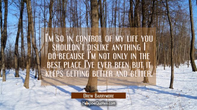 I'm so in control of my life you shouldn't dislike anything I do-because I'm not only in the best p