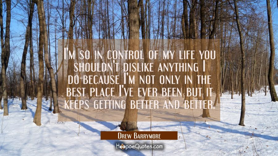 I'm so in control of my life you shouldn't dislike anything I do-because I'm not only in the best p Drew Barrymore Quotes