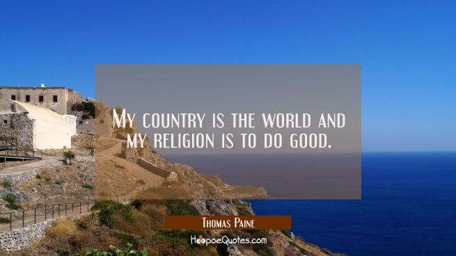 My country is the world and my religion is to do good.
