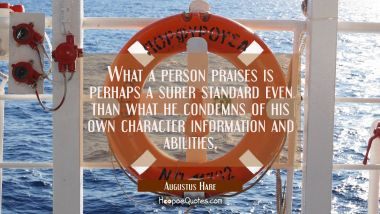 What a person praises is perhaps a surer standard even than what he condemns of his own character i