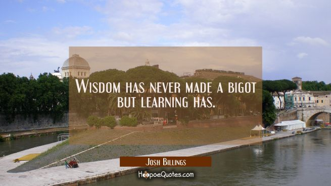 Wisdom has never made a bigot but learning has.