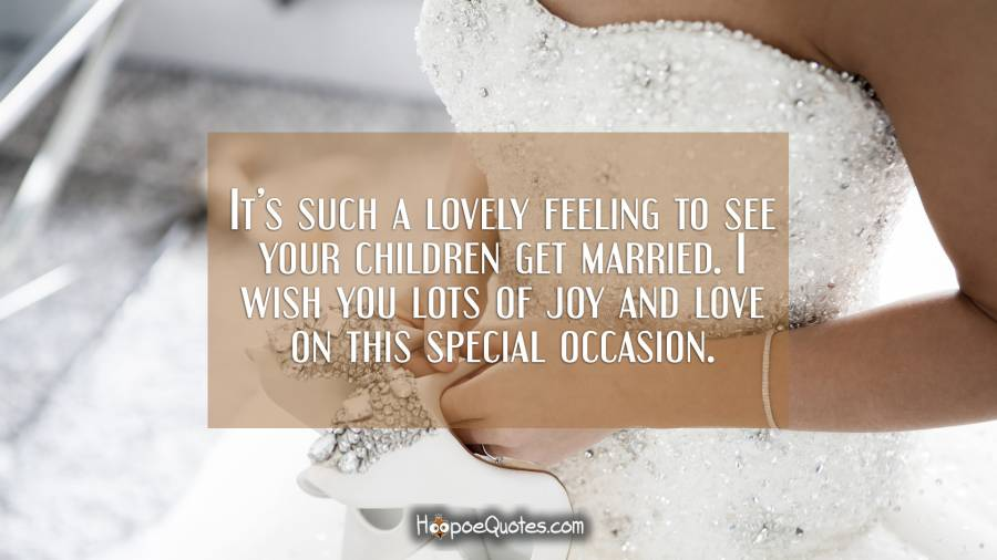 It's such a lovely feeling to see your children get married. I wish you lots of joy and love on this special occasion. Wedding Quotes