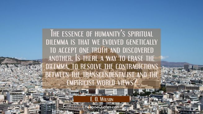 The essence of humanity's spiritual dilemma is that we evolved genetically to accept one truth and