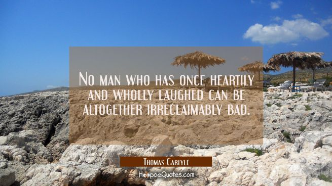 No man who has once heartily and wholly laughed can be altogether irreclaimably bad.