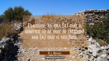 Platitude: an idea (a) that is admitted to be true by everyone and (b) that is not true.