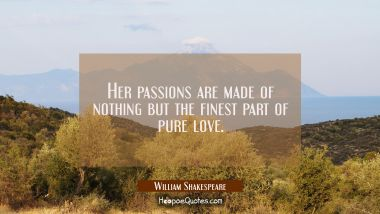 Her passions are made of nothing but the finest part of pure love.