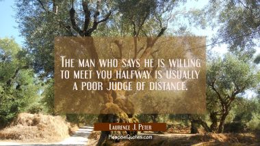 The man who says he is willing to meet you halfway is usually a poor judge of distance.