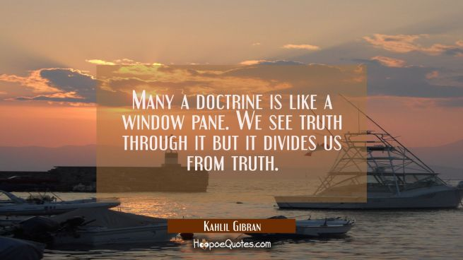 Many a doctrine is like a window pane. We see truth through it but it divides us from truth.