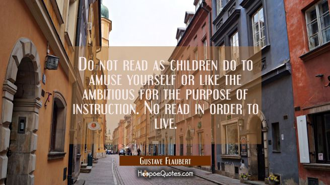 Do not read as children do to amuse yourself or like the ambitious for the purpose of instruction.