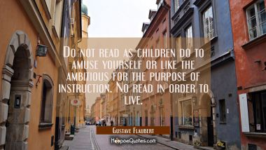 Do not read as children do to amuse yourself or like the ambitious for the purpose of instruction. Gustave Flaubert Quotes