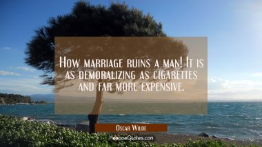 How marriage ruins a man! It is as demoralizing as cigarettes and far more expensive. Oscar Wilde Quotes