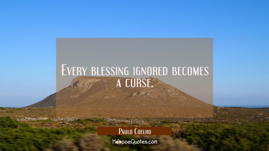 Every blessing ignored becomes a curse. Paulo Coelho Quotes