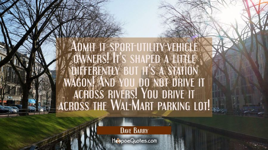 Admit it sport-utility-vehicle owners! It's shaped a little differently but it's a station wagon! A Dave Barry Quotes