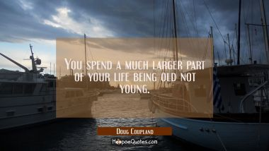 You spend a much larger part of your life being old not young.