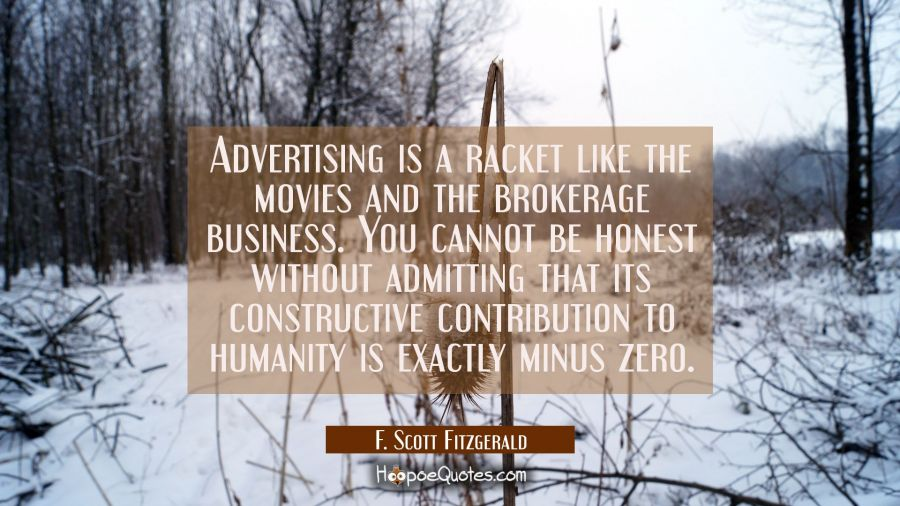 Advertising is a racket like the movies and the brokerage business. You cannot be honest without ad F. Scott Fitzgerald Quotes