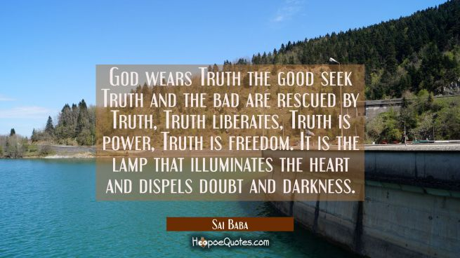 God wears Truth the good seek Truth and the bad are rescued by Truth, Truth liberates, Truth is pow