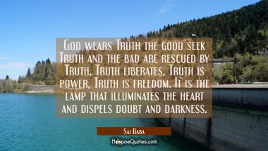 God wears Truth the good seek Truth and the bad are rescued by Truth, Truth liberates, Truth is pow Sai Baba Quotes