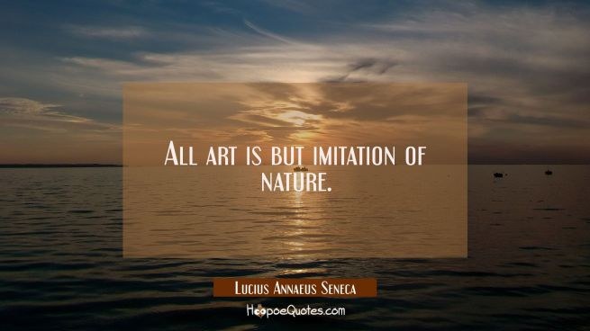 All art is but imitation of nature.