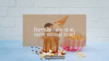 Happy birthday to me, happy birthday to me! Quotes