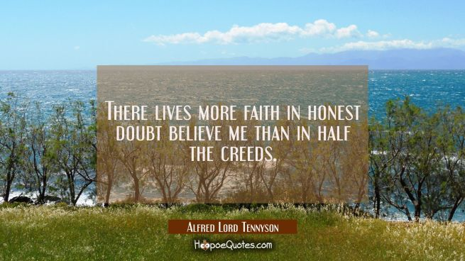 There lives more faith in honest doubt believe me than in half the creeds.