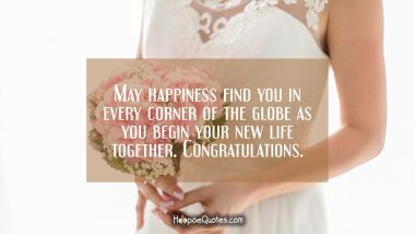 May happiness find you in every corner of the globe as you begin your new life together. Congratulations.