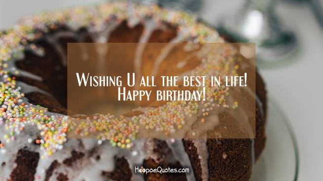 Wishing U all the best in life! Happy birthday!
