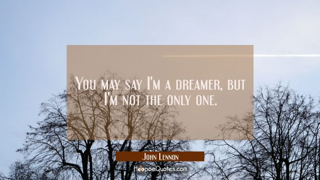 You may say I'm a dreamer, but I'm not the only one.
