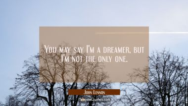You may say I'm a dreamer, but I'm not the only one. John Lennon Quotes
