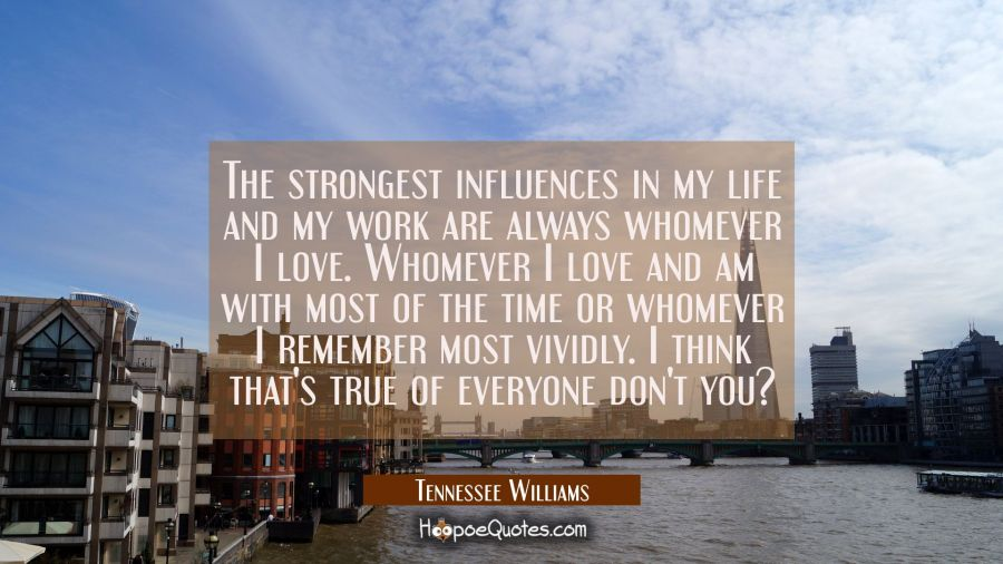 The strongest influences in my life and my work are always whomever I love. Whomever I love and am Tennessee Williams Quotes