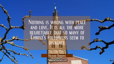 Nothing is wrong with peace and love. It is all the more regrettable that so many of Christ's follo