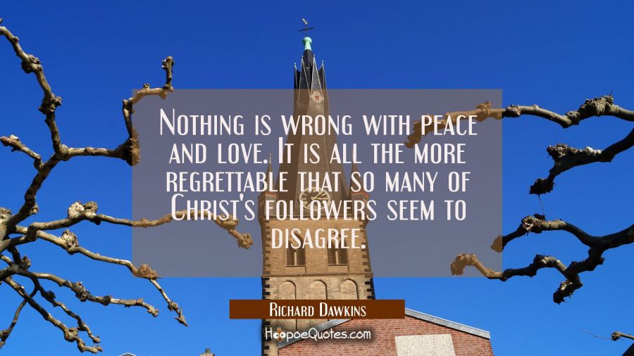Nothing is wrong with peace and love. It is all the more regrettable that so many of Christ's follo Richard Dawkins Quotes