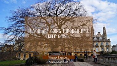 If you are going through hell keep going.