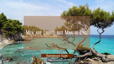 Men are cruel, but Man is kind.