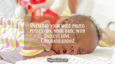 Overload your most prized possession, your baby, with endless love. Congratulations! New Baby Quotes