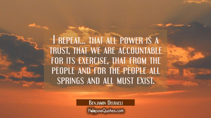 I repeat... that all power is a trust, that we are accountable for its exercise, that from the peop Benjamin Disraeli Quotes