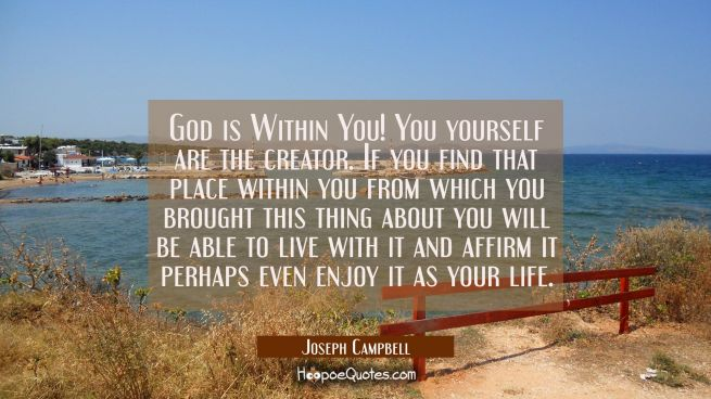God is Within You! You yourself are the creator. If you find that place within you from which you b