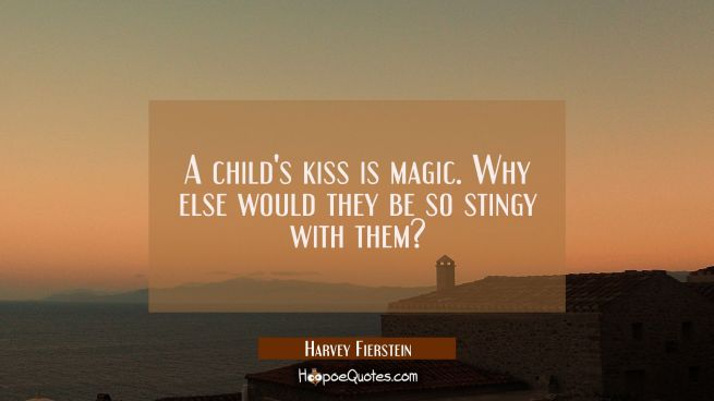 A child's kiss is magic. Why else would they be so stingy with them?