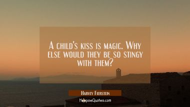 A child's kiss is magic. Why else would they be so stingy with them? Harvey Fierstein Quotes