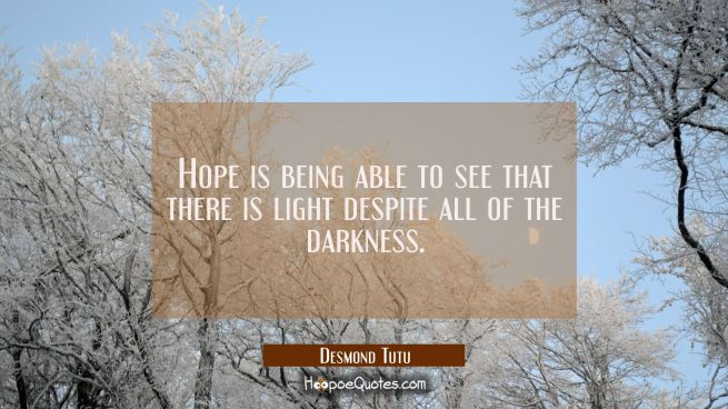 Hope is being able to see that there is light despite all of the darkness.