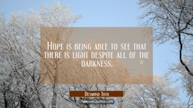 Hope is being able to see that there is light despite all of the darkness. Desmond Tutu Quotes