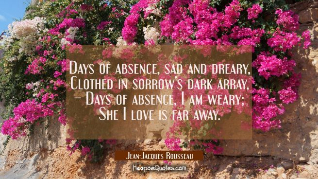 Days of absence, sad and dreary, Clothed in sorrow's dark array, – Days of absence, I am weary; She I love is far away.