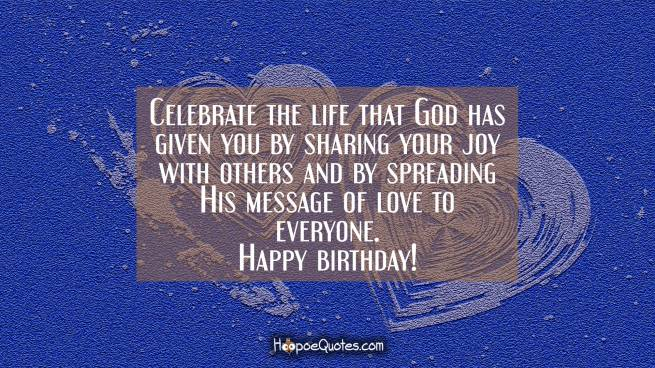Celebrate the life that God has given you by sharing your joy with others and by spreading His message of love to everyone. Happy birthday!