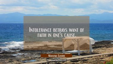 Intolerance betrays want of faith in one's cause. Mahatma Gandhi Quotes