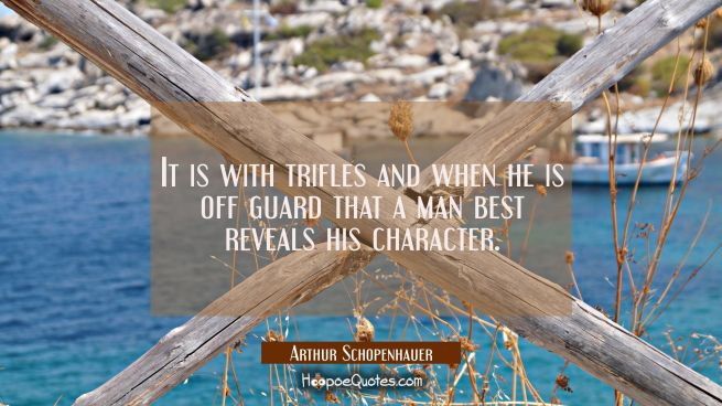 It is with trifles and when he is off guard that a man best reveals his character.