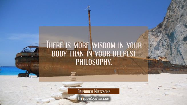 There is more wisdom in your body than in your deepest philosophy.