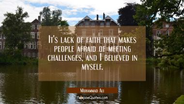 It's lack of faith that makes people afraid of meeting challenges, and I believed in myself. Muhammad Ali Quotes