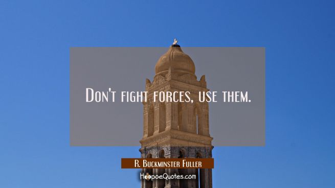 Don't fight forces use them.