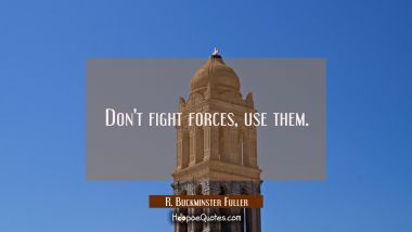 Don't fight forces use them. R. Buckminster Fuller Quotes