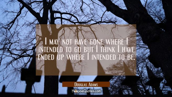 I may not have gone where I intended to go but I think I have ended up where I intended to be.