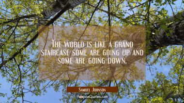 The world is like a grand staircase some are going up and some are going down.
